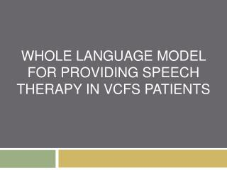 WHOLE LANGUAGE MODEL FOR PROVIDING SPEECH THERAPY IN VCFS PATIENTS