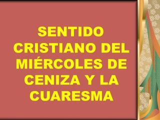SENTIDO CRISTIANO DEL MI RCOLES DE CENIZA Y LA CUARESMA