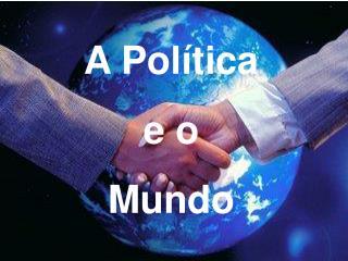 A Pol tica  e o  Mundo