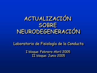 ACTUALIZACI N  SOBRE  NEURODEGENERACI N  Laboratorio de Fisiolog a de la Conducta  I bloque: Febrero-Abril 2005  II bloq