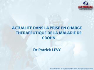 ACTUALITE DANS LA PRISE EN CHARGE THERAPEUTIQUE DE LA MALADIE DE CROHN  Dr Patrick LEVY