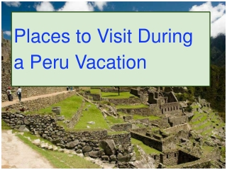 Places to Visit During a Peru Vacation