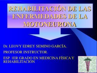 Dr. LEOVY EDREY SEMINO GARC A. PROFESOR INSTRUCTOR. ESP. 1ER GRADO EN MEDICINA F SICA Y REHABILITACI N