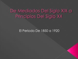 De Mediados Del Siglo XIX a Principios Del Siglo XX