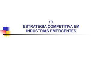 10.  ESTRAT GIA COMPETITIVA EM  IND STRIAS EMERGENTES