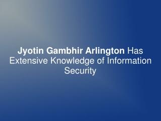 Jyotin Gambhir Arlington Has Knowledge of Information Securi