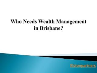 Who Needs Wealth Management in Brisbane?