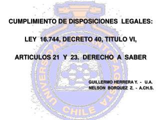 CUMPLIMIENTO DE DISPOSICIONES  LEGALES:  LEY  16.744, DECRETO 40, TITULO VI,    ARTICULOS 21  Y  23.  DERECHO  A  SABER