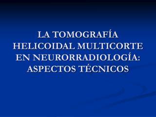 LA TOMOGRAF A HELICOIDAL MULTICORTE EN NEURORRADIOLOG A: ASPECTOS T CNICOS