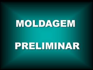 MOLDAGEM   PRELIMINAR