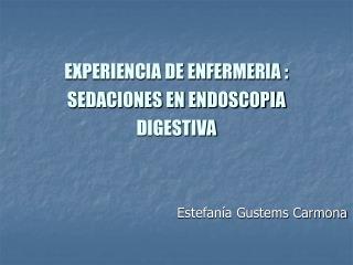 EXPERIENCIA DE ENFERMERIA : SEDACIONES EN ENDOSCOPIA DIGESTIVA