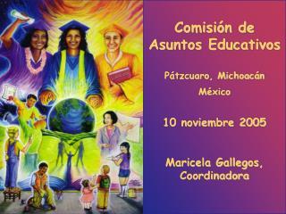 Comisi n de Asuntos Educativos  P tzcuaro, Michoac n M xico   10 noviembre 2005   Maricela Gallegos, Coordinadora