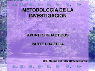 METODOLOG A DE LA INVESTIGACI N     APUNTES DID CTICOS  PARTE PR CTICA    Dra. Marina del Pilar Olmeda Garc a