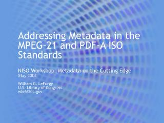 Addressing Metadata in the MPEG-21 and PDF-A ISO Standards  NISO Workshop: Metadata on the Cutting Edge May 2004  Willia