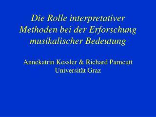 Die Rolle interpretativer Methoden bei der Erforschung musikalischer Bedeutung  Annekatrin Kessler  Richard Parncutt Uni