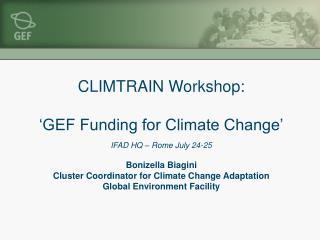 CLIMTRAIN Workshop:   GEF Funding for Climate Change   IFAD HQ   Rome July 24-25  Bonizella Biagini  Cluster Coordinator