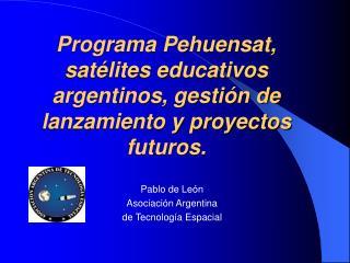 Programa Pehuensat, sat lites educativos argentinos, gesti n de lanzamiento y proyectos futuros.