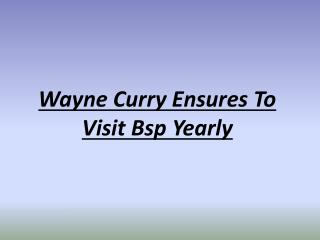 Wayne Curry Ensures To Visit Bsp Yearly