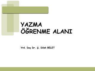YAZMA  GRENME ALANI     Yrd. Do  Dr. S. Dilek BELET