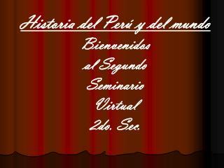 Historia del Per  y del mundo Bienvenidos  al Segundo   Seminario   Virtual   2do. Sec.