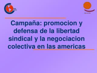 Campa a: promocion y defensa de la libertad sindical y la negociacion colectiva en las americas
