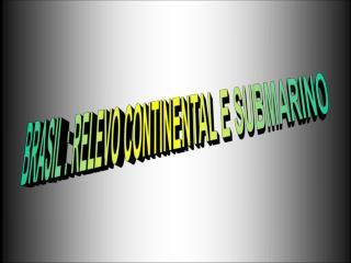 BRASIL : RELEVO CONTINENTAL E SUBMARINO