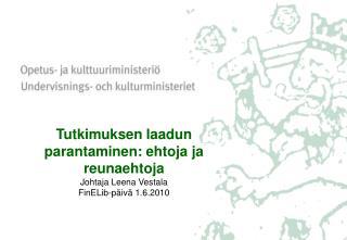 Tutkimuksen laadun parantaminen: ehtoja ja reunaehtoja Johtaja Leena Vestala FinELib-p iv  1.6.2010