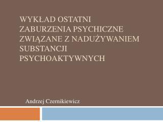 Wyklad ostatni  Zaburzenia psychiczne zwiazane z naduzywaniem substancji psychoaktywnych