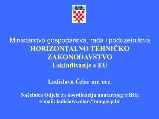 Ministarstvo gospodarstva, rada i poduzetni tva HORIZONTALNO TEHNICKO ZAKONODAVSTVO Uskladivanje s EU  Ladislava Celar m