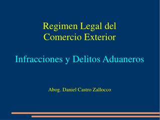 Regimen Legal del  Comercio Exterior  Infracciones y Delitos Aduaneros   Abog. Daniel Castro Zallocco