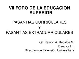 VII FORO DE LA EDUCACION SUPERIOR  PASANTIAS CURRICULARES Y  PASANTIAS EXTRACURRICULARES  QF Ram n A. Recalde G. Directo