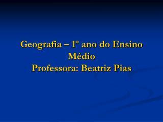 Geografia   1  ano do Ensino M dio Professora: Beatriz Pias
