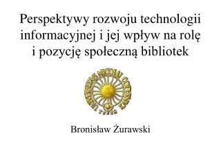 Perspektywy rozwoju technologii informacyjnej i jej wplyw na role i pozycje spoleczna bibliotek