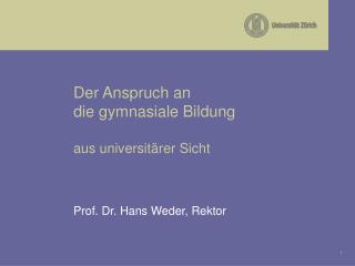 Der Anspruch an die gymnasiale Bildung  aus universit rer Sicht    Prof. Dr. Hans Weder, Rektor