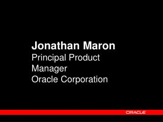 Jonathan Maron Principal Product Manager Oracle Corporation