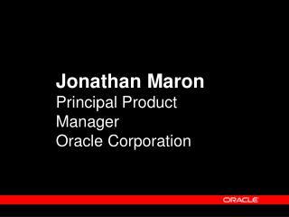 Jonathan Maron Principal Product Manager Oracle Corporation