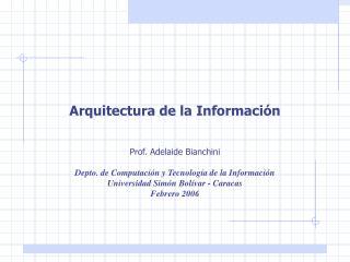 Arquitectura de la Informaci n   Prof. Adelaide Bianchini  Depto. de Computaci n y Tecnolog a de la Informaci n Universi