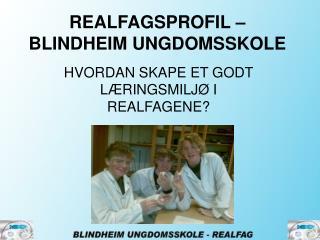 REALFAGSPROFIL    BLINDHEIM UNGDOMSSKOLE