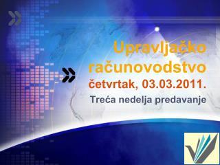 Upravljacko racunovodstvo  cetvrtak, 03.03.2011.  Treca nedelja predavanje