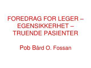 FOREDRAG FOR LEGER   EGENSIKKERHET   TRUENDE PASIENTER  Pob B rd O. Fossan