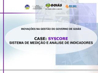 INOVA  ES NA GEST O DO GOVERNO DE GOI S   CASE: SYSCORE SISTEMA DE MEDI  O E AN LISE DE INDICADORES