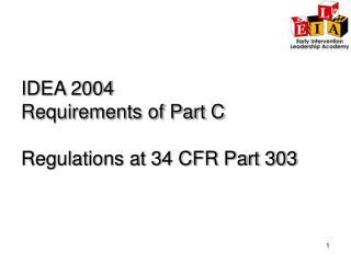IDEA 2004 Requirements of Part C    Regulations at 34 CFR Part 303