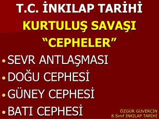 T.C. INKILAP TARIHI  KURTULUS SAVASI  CEPHELER  SEVR ANTLASMASI DOGU CEPHESI G NEY CEPHESI BATI CEPHESI