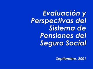 Evaluaci n y Perspectivas del Sistema de Pensiones del Seguro Social  Septiembre, 2001