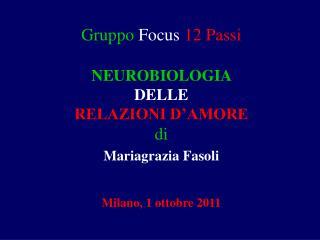 Gruppo Focus 12 Passi   NEUROBIOLOGIA  DELLE  RELAZIONI D AMORE  di Mariagrazia Fasoli    Milano, 1 ottobre 2011