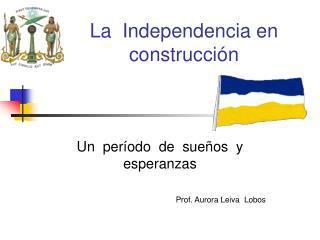 La  Independencia en construcci n