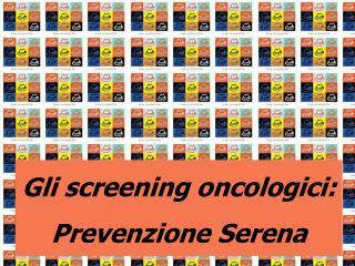 Gli screening oncologici: Prevenzione Serena
