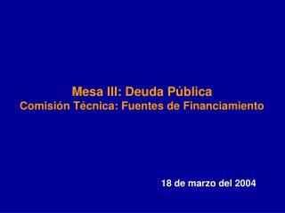 Mesa III: Deuda P blica Comisi n T cnica: Fuentes de Financiamiento