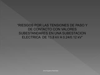 RIESGOS POR LAS TENSIONES DE PASO Y DE CONTACTO CON VALORES SUBESTANDARES EN UNA SUBESTACION ELECTRICA  DE 13,8 kV A 0.
