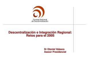 Descentralizaci n e Integraci n Regional: Retos para el 2005                                               Dr Otoniel Ve